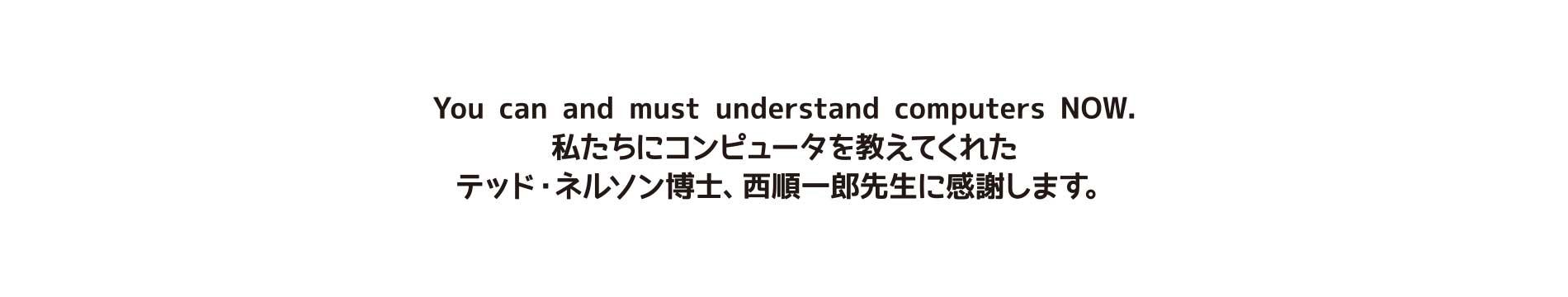 私たちにコンピュータを教えてくれたテッド・ネルソン博士と西順一郎先生に感謝します。